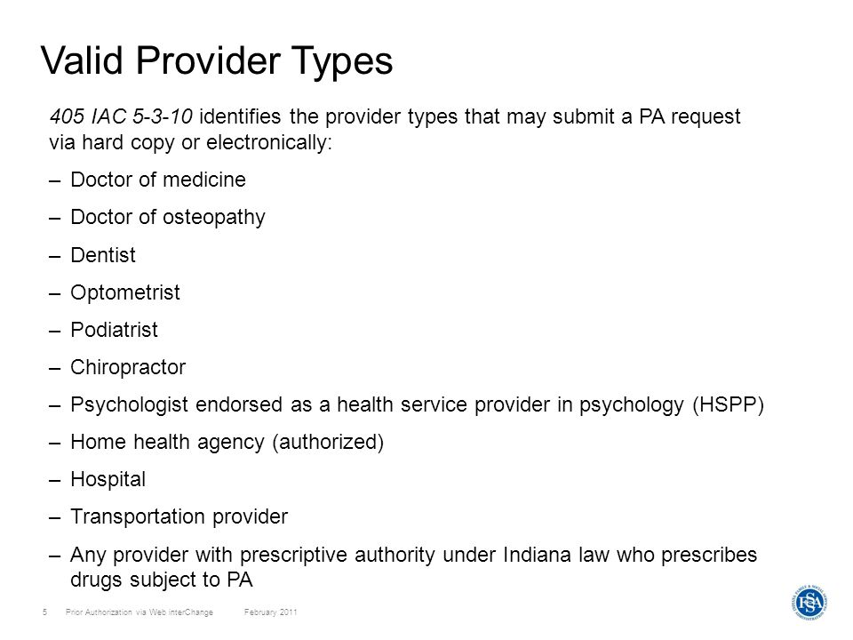 Prior Authorization via Web interChange February 20115 Valid Provider Types 405 IAC 5-3-10 identifies the provider types that may submit a PA request via hard copy or electronically: –Doctor of medicine –Doctor of osteopathy –Dentist –Optometrist –Podiatrist –Chiropractor –Psychologist endorsed as a health service provider in psychology (HSPP) –Home health agency (authorized) –Hospital –Transportation provider –Any provider with prescriptive authority under Indiana law who prescribes drugs subject to PA