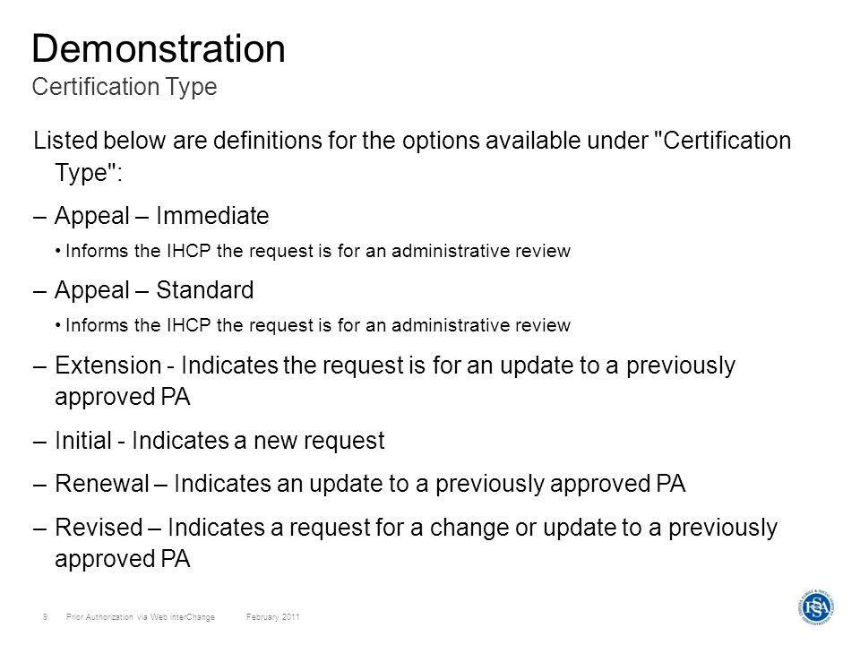 Prior Authorization via Web interChange February 20119 Certification Type Demonstration Listed below are definitions for the options available under Certification Type : –Appeal – Immediate Informs the IHCP the request is for an administrative review –Appeal – Standard Informs the IHCP the request is for an administrative review –Extension - Indicates the request is for an update to a previously approved PA –Initial - Indicates a new request –Renewal – Indicates an update to a previously approved PA –Revised – Indicates a request for a change or update to a previously approved PA