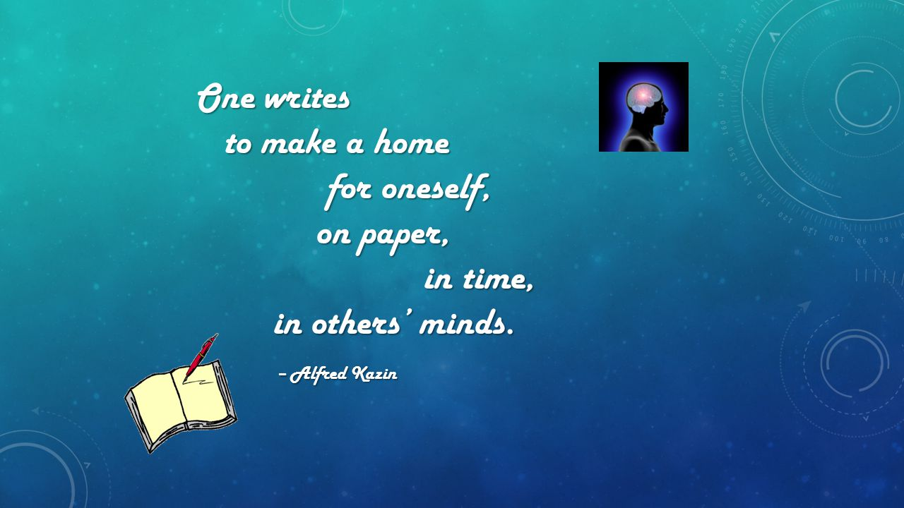 One writes One writes to make a home to make a home for oneself, for oneself, on paper, on paper, in time, in time, in others' minds. in others' minds