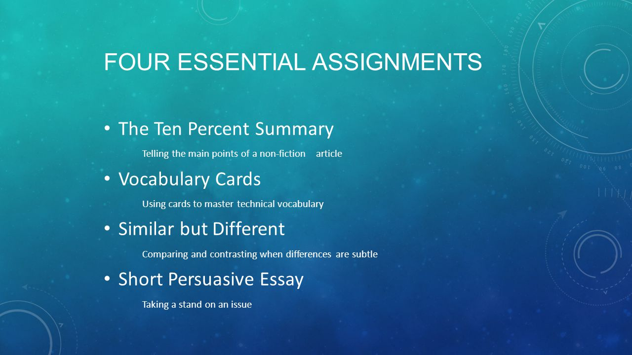FOUR ESSENTIAL ASSIGNMENTS The Ten Percent Summary Telling the main points of a non-fiction article Vocabulary Cards Using cards to master technical vocabulary Similar but Different Comparing and contrasting when differences are subtle Short Persuasive Essay Taking a stand on an issue
