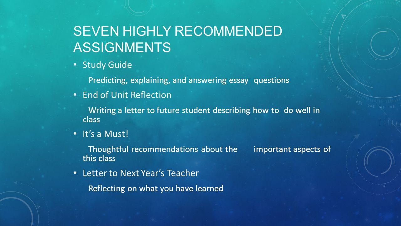 SEVEN HIGHLY RECOMMENDED ASSIGNMENTS Study Guide Predicting, explaining, and answering essay questions End of Unit Reflection Writing a letter to futu