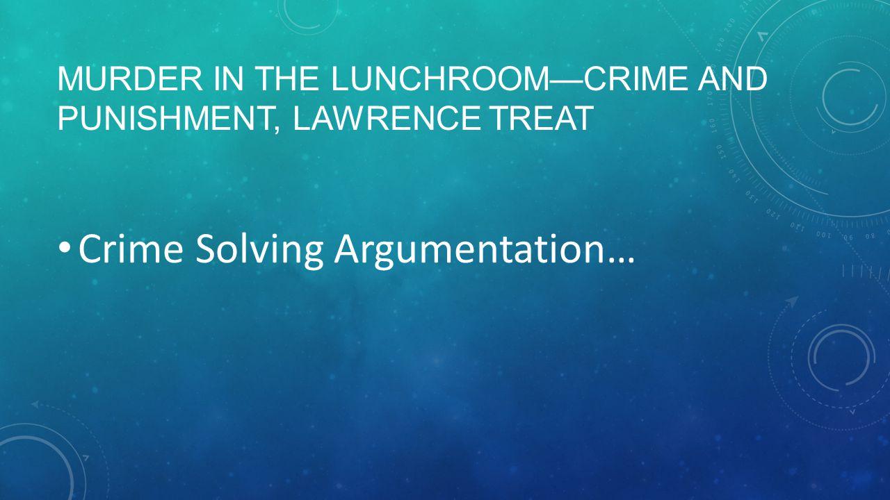 MURDER IN THE LUNCHROOM—CRIME AND PUNISHMENT, LAWRENCE TREAT Crime Solving Argumentation…