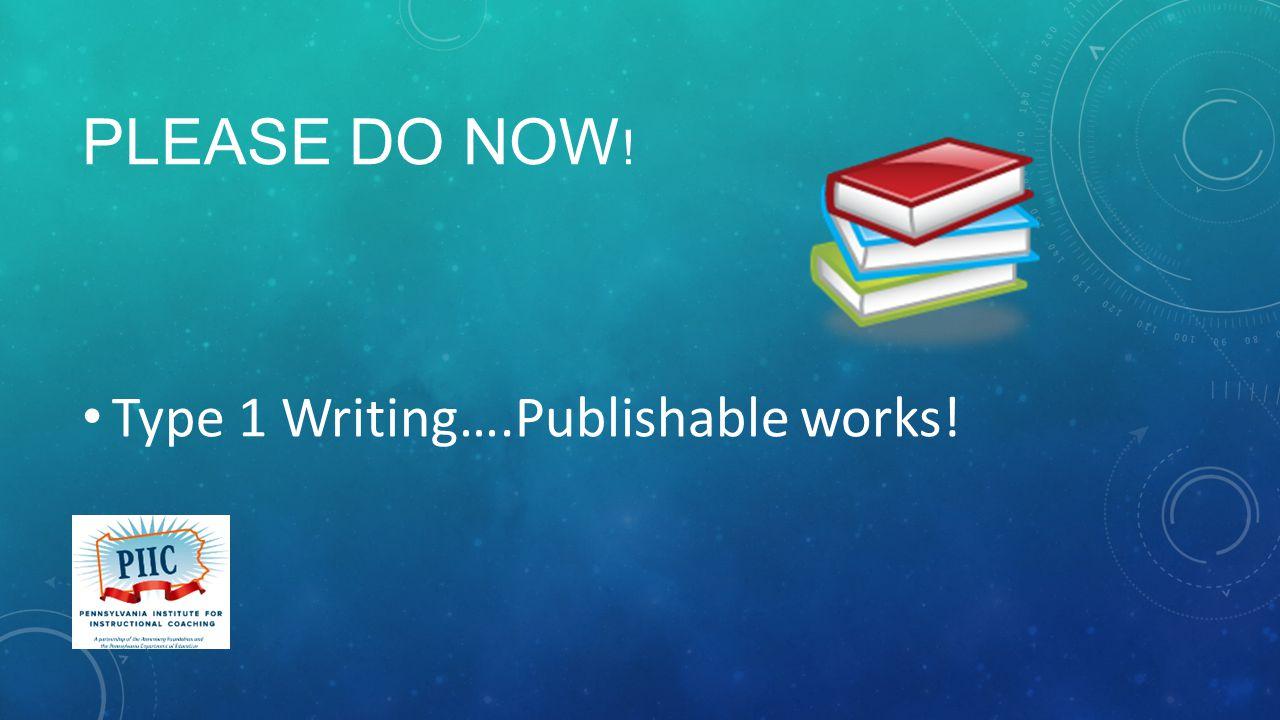 PLEASE DO NOW ! Type 1 Writing….Publishable works!