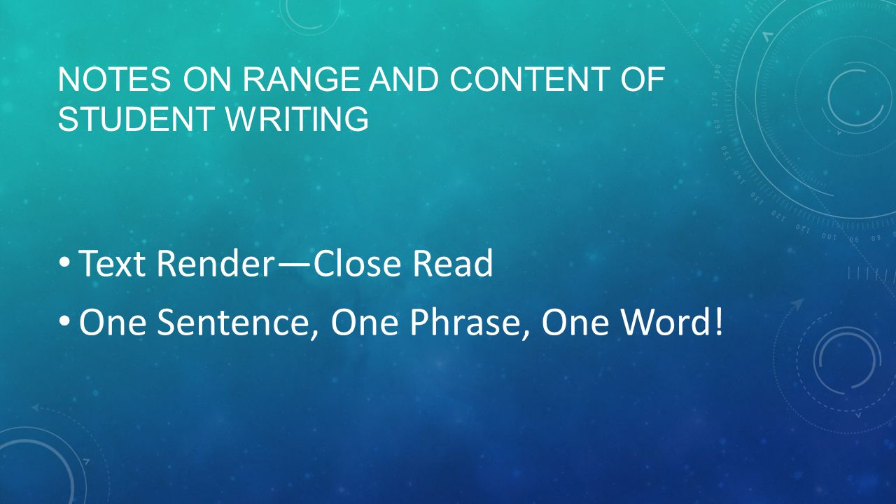 NOTES ON RANGE AND CONTENT OF STUDENT WRITING Text Render—Close Read One Sentence, One Phrase, One Word!