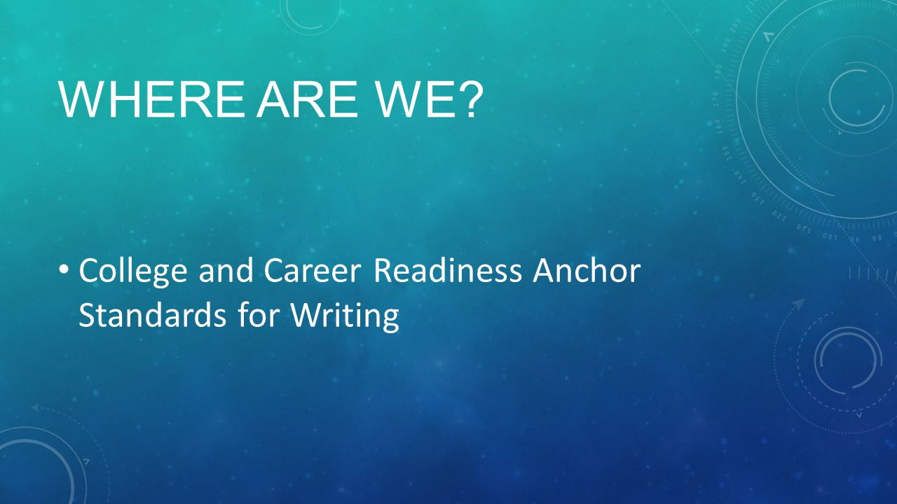 WHERE ARE WE College and Career Readiness Anchor Standards for Writing