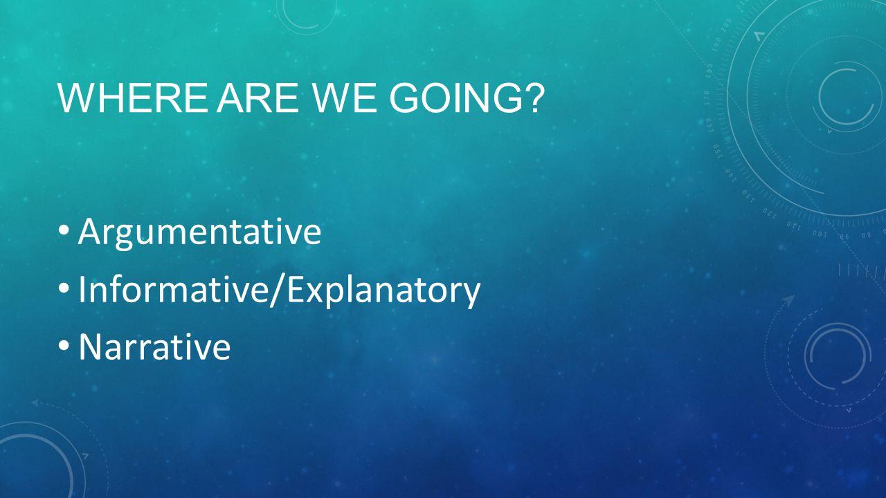WHERE ARE WE GOING Argumentative Informative/Explanatory Narrative