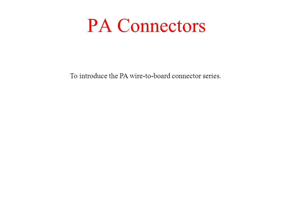 PA Connectors To introduce the PA wire-to-board connector series.