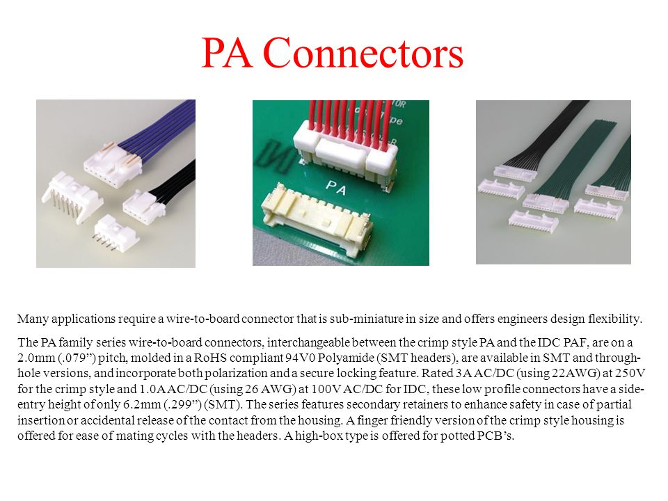 PA Connectors crimp style wire-to-board contacts The PA contacts, which are designed to accommodate a wire range of 22AWG to 28AWG (22 to 26 AWG for retainer mountable housings), are tin-plated over a phosphor bronze base material.