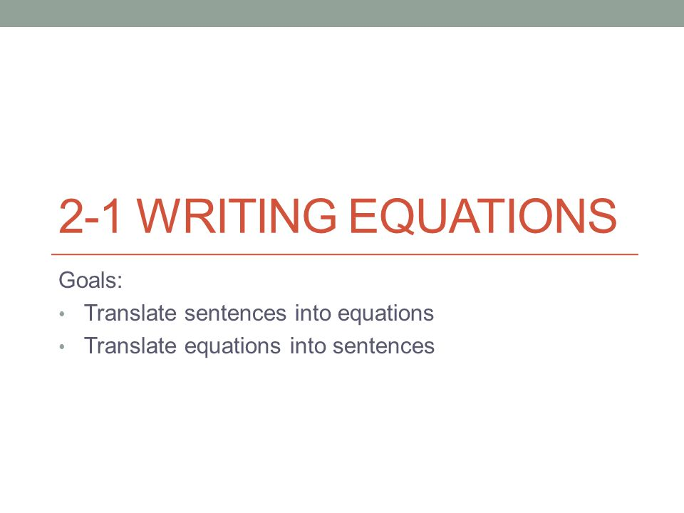 2-1 WRITING EQUATIONS Goals: Translate sentences into equations Translate equations into sentences