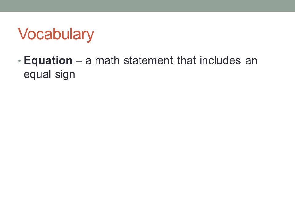 Vocabulary Equation – a math statement that includes an equal sign