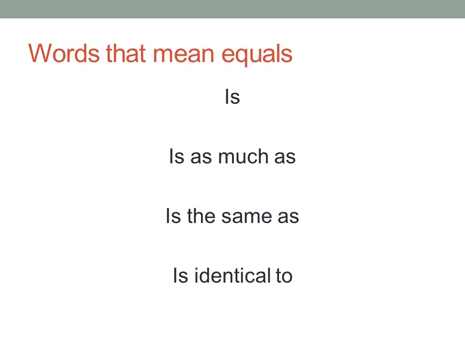 Words that mean equals Is Is as much as Is the same as Is identical to