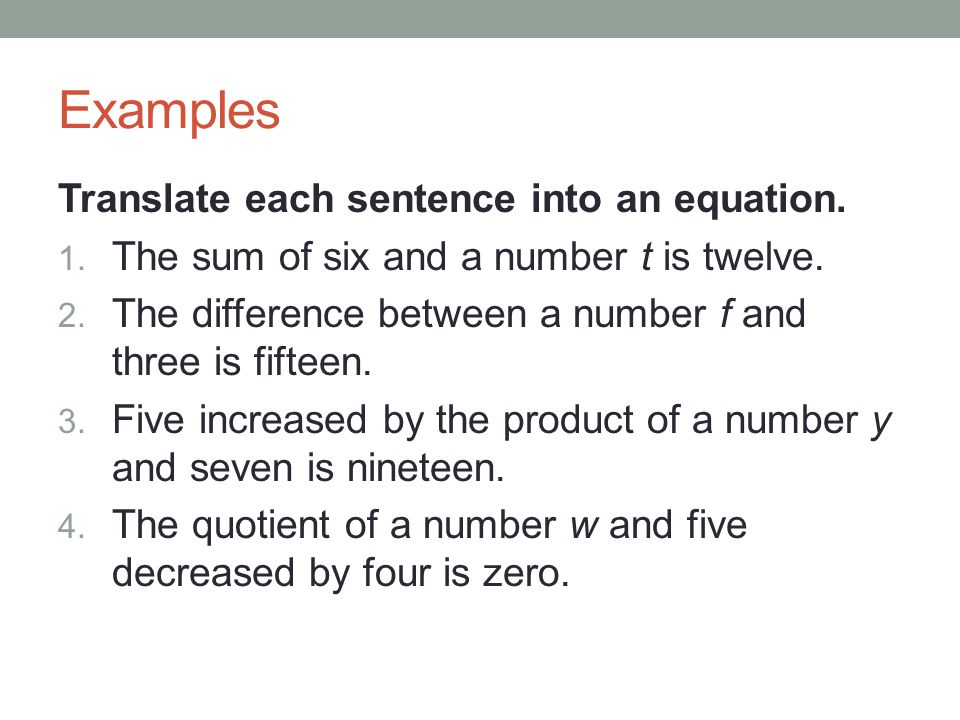 Examples Translate each sentence into an equation. 1. The sum of six and a number t is twelve. 2. The difference between a number f and three is fifte