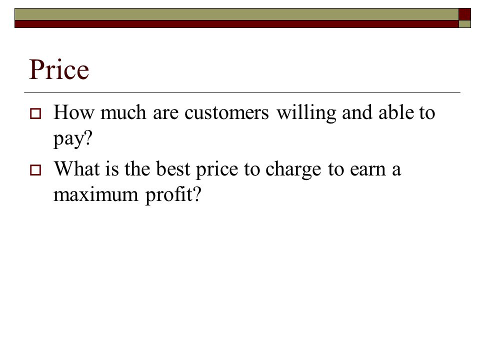 Price  How much are customers willing and able to pay?  What is the best price to charge to earn a maximum profit?