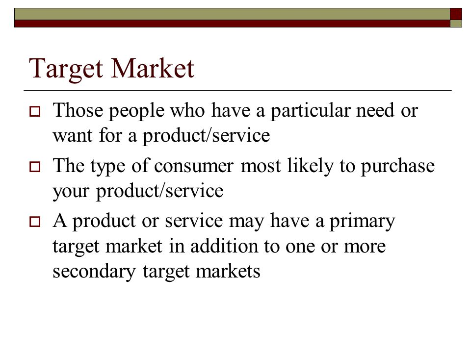Target Market  Those people who have a particular need or want for a product/service  The type of consumer most likely to purchase your product/serv