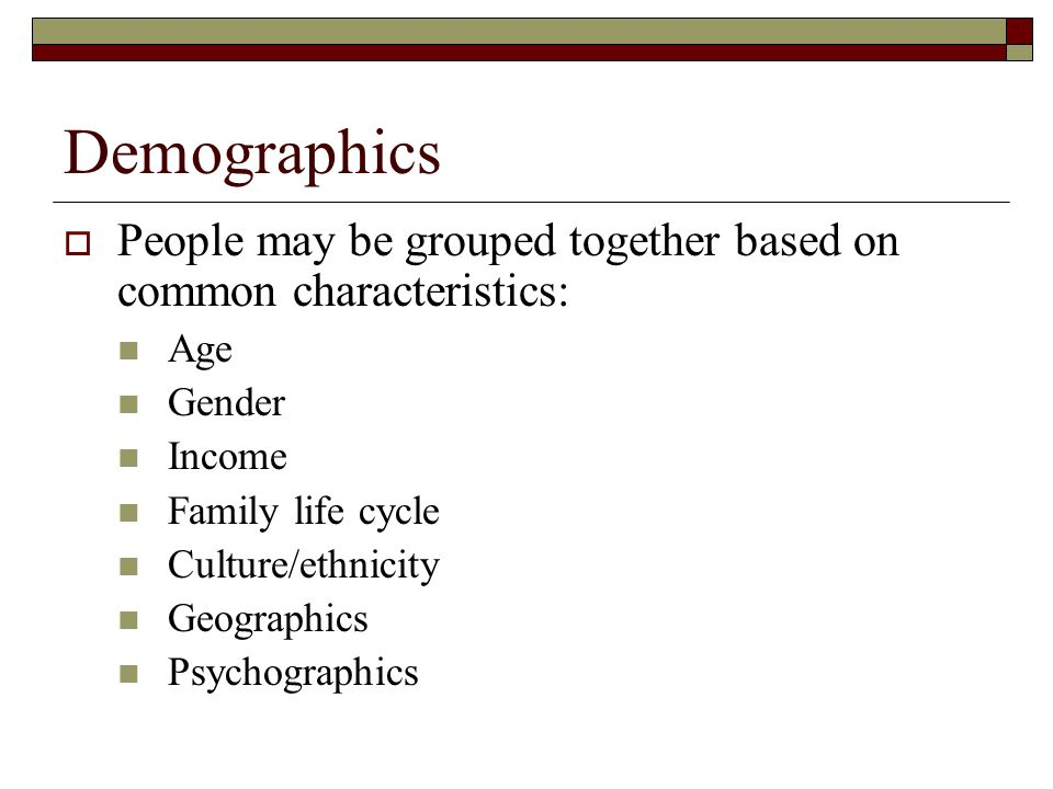 Demographics  People may be grouped together based on common characteristics: Age Gender Income Family life cycle Culture/ethnicity Geographics Psych
