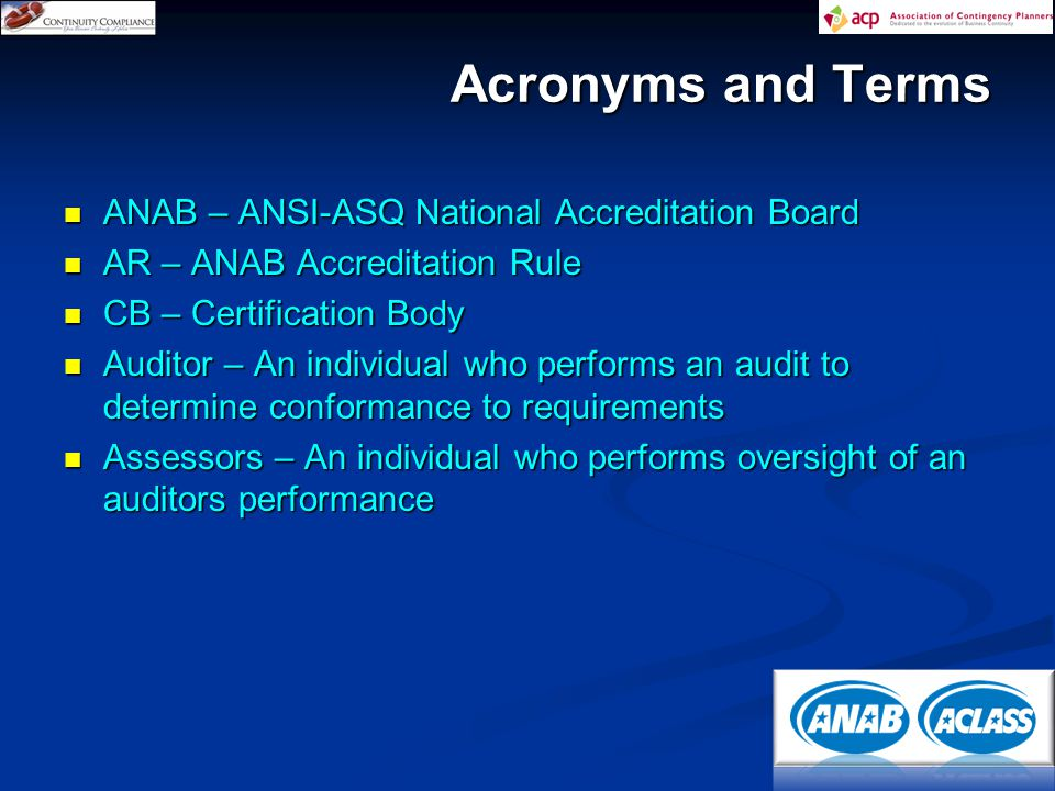ANAB – ANSI-ASQ National Accreditation Board ANAB – ANSI-ASQ National Accreditation Board AR – ANAB Accreditation Rule AR – ANAB Accreditation Rule CB – Certification Body CB – Certification Body Auditor – An individual who performs an audit to determine conformance to requirements Auditor – An individual who performs an audit to determine conformance to requirements Assessors – An individual who performs oversight of an auditors performance Assessors – An individual who performs oversight of an auditors performance Acronyms and Terms