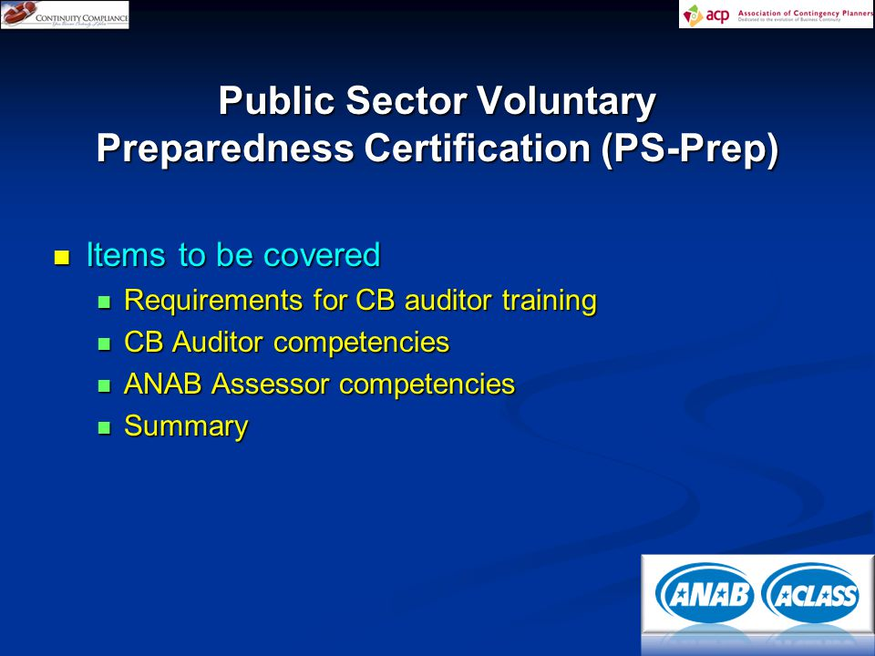 Items to be covered Items to be covered Requirements for CB auditor training Requirements for CB auditor training CB Auditor competencies CB Auditor competencies ANAB Assessor competencies ANAB Assessor competencies Summary Summary Public Sector Voluntary Preparedness Certification (PS-Prep)