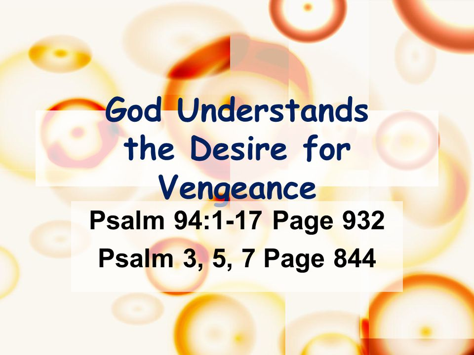 God Understands the Desire for Vengeance Psalm 94:1-17 Page 932 Psalm 3, 5, 7 Page 844