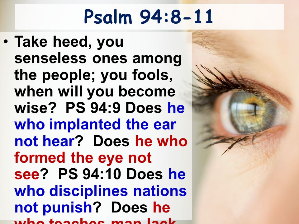 Psalm 94:8-11 Take heed, you senseless ones among the people; you fools, when will you become wise? PS 94:9 Does he who implanted the ear not hear? Do