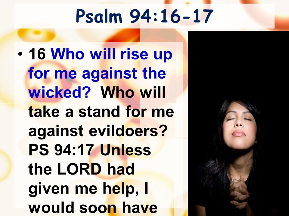 Psalm 94:16-17 16 Who will rise up for me against the wicked? Who will take a stand for me against evildoers? PS 94:17 Unless the LORD had given me he