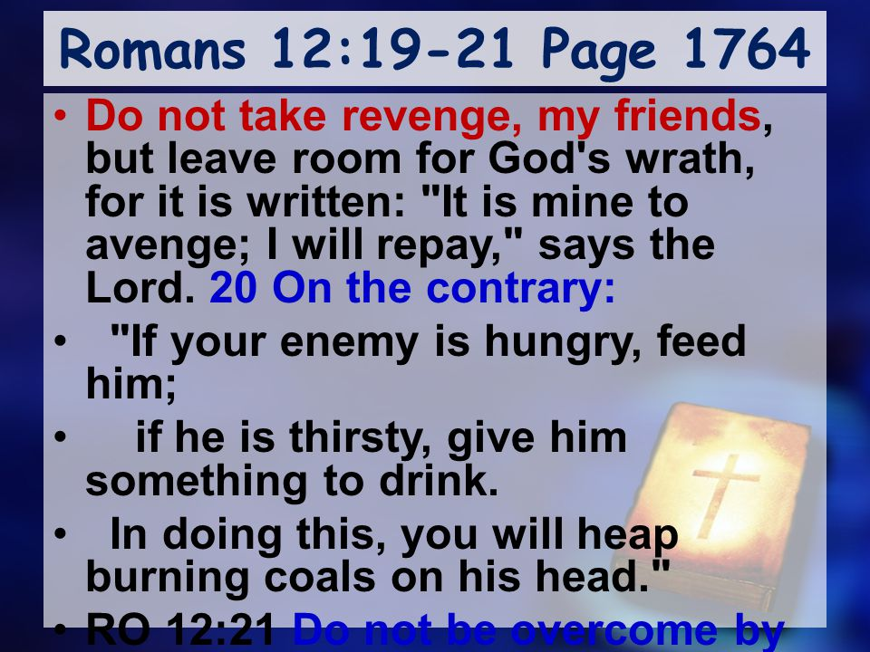 Romans 12:19-21 Page 1764 Do not take revenge, my friends, but leave room for God s wrath, for it is written: It is mine to avenge; I will repay, says the Lord.