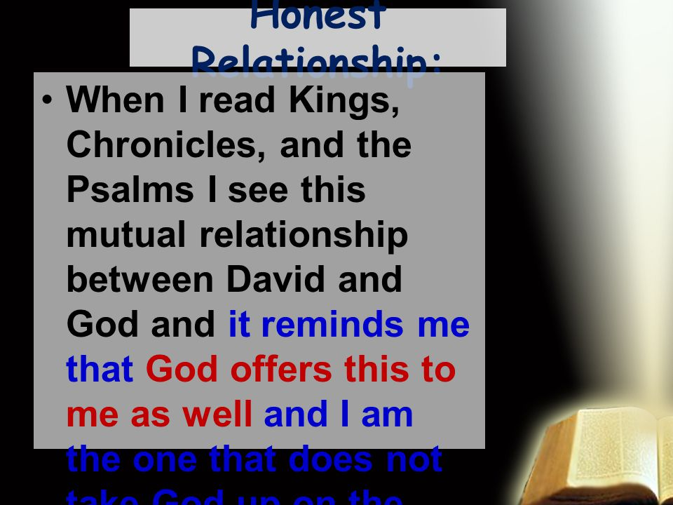 Honest Relationship: When I read Kings, Chronicles, and the Psalms I see this mutual relationship between David and God and it reminds me that God offers this to me as well and I am the one that does not take God up on the offer.