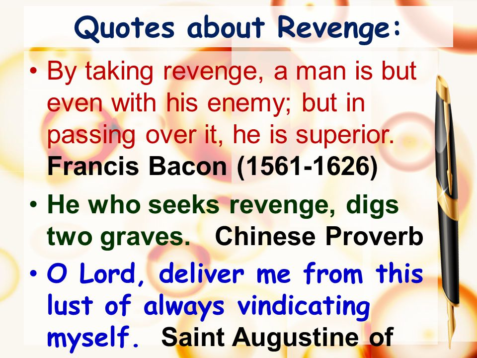 Quotes about Revenge: By taking revenge, a man is but even with his enemy; but in passing over it, he is superior. Francis Bacon (1561-1626) He who se