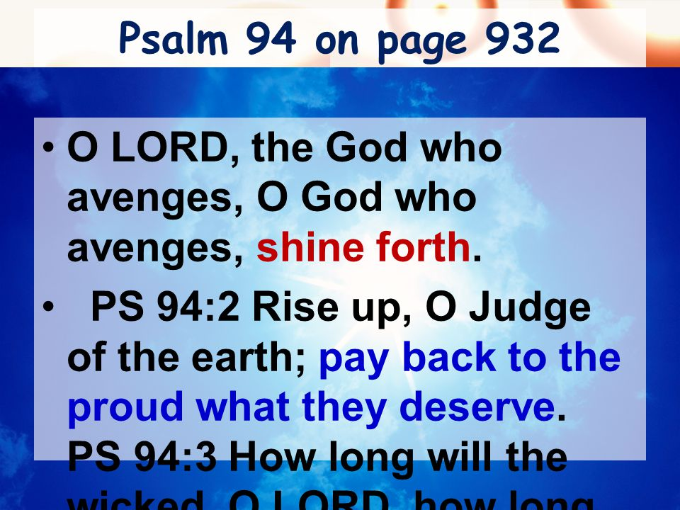 Psalm 94 on page 932 O LORD, the God who avenges, O God who avenges, shine forth. PS 94:2 Rise up, O Judge of the earth; pay back to the proud what th