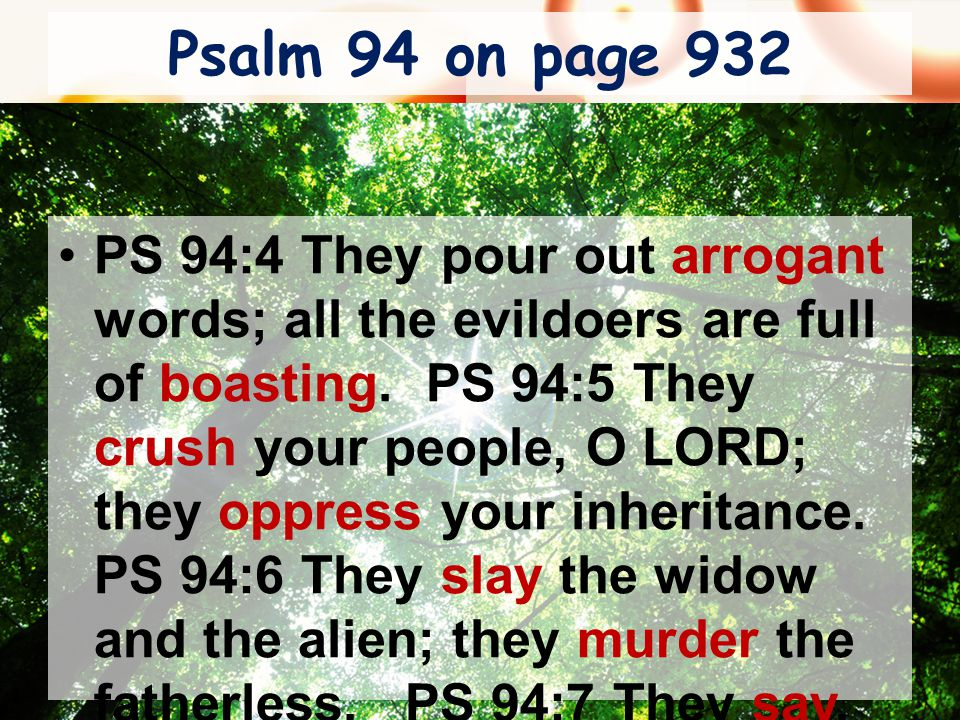 Psalm 94 on page 932 PS 94:4 They pour out arrogant words; all the evildoers are full of boasting. PS 94:5 They crush your people, O LORD; they oppres
