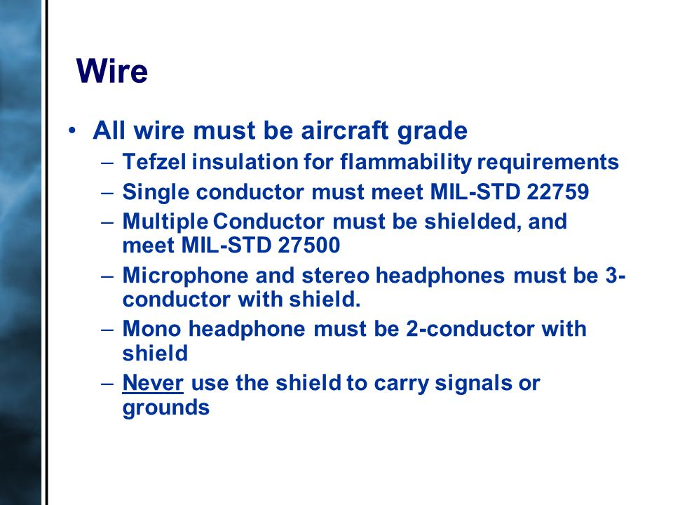 Wire All wire must be aircraft grade –Tefzel insulation for flammability requirements –Single conductor must meet MIL-STD 22759 –Multiple Conductor must be shielded, and meet MIL-STD 27500 –Microphone and stereo headphones must be 3- conductor with shield.