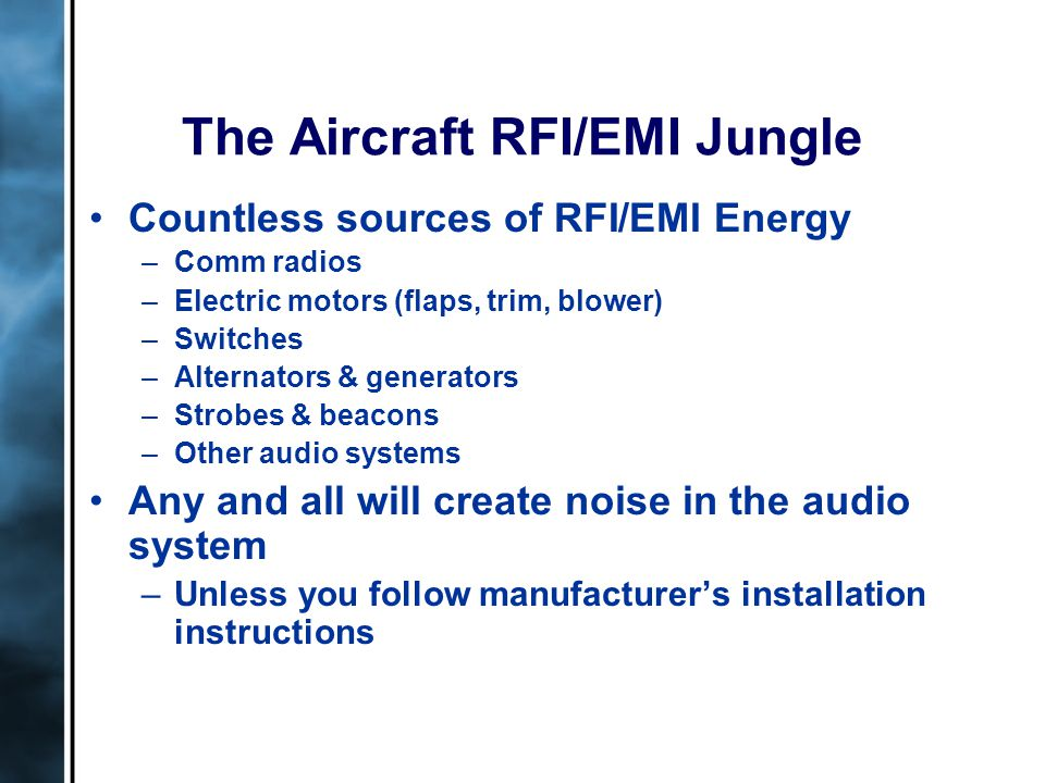 The Aircraft RFI/EMI Jungle Countless sources of RFI/EMI Energy –Comm radios –Electric motors (flaps, trim, blower) –Switches –Alternators & generators –Strobes & beacons –Other audio systems Any and all will create noise in the audio system –Unless you follow manufacturer's installation instructions