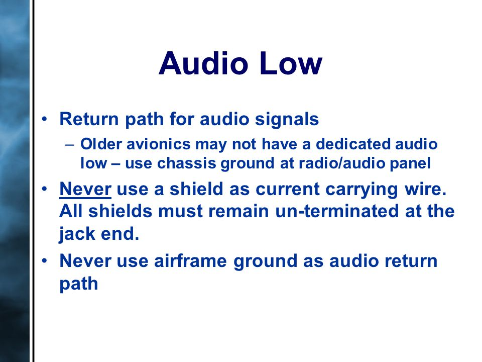 Audio Low Return path for audio signals –Older avionics may not have a dedicated audio low – use chassis ground at radio/audio panel Never use a shield as current carrying wire.