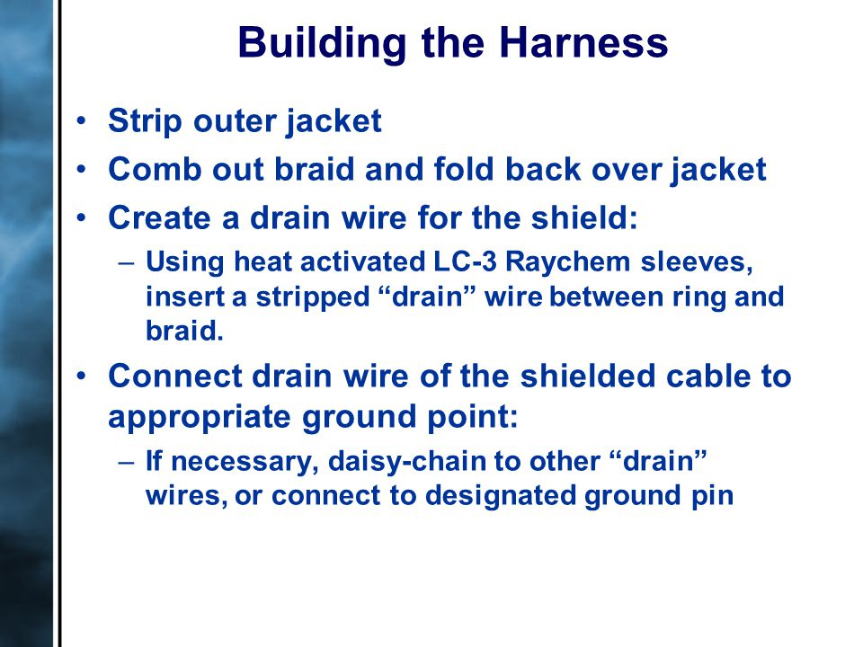 Building the Harness Strip outer jacket Comb out braid and fold back over jacket Create a drain wire for the shield: –Using heat activated LC-3 Raychem sleeves, insert a stripped drain wire between ring and braid.
