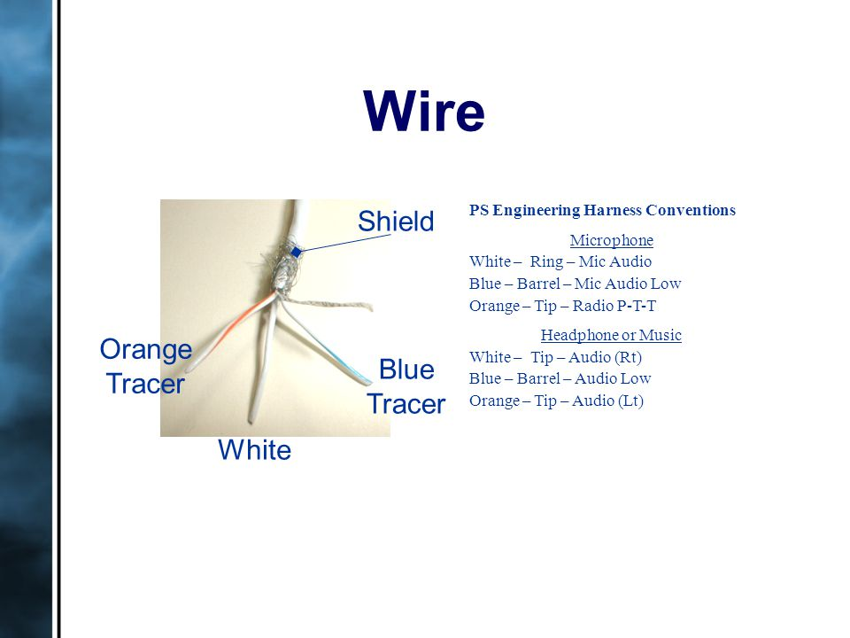 Wire Shield White Orange Tracer Blue Tracer PS Engineering Harness Conventions Microphone White – Ring – Mic Audio Blue – Barrel – Mic Audio Low Orange – Tip – Radio P-T-T Headphone or Music White – Tip – Audio (Rt) Blue – Barrel – Audio Low Orange – Tip – Audio (Lt)