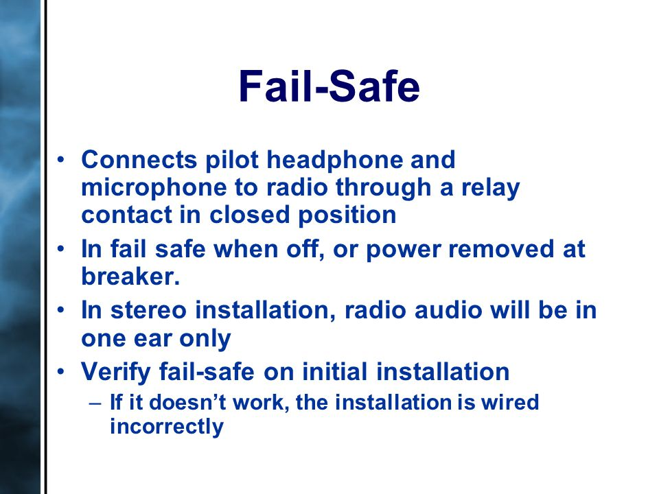 Fail-Safe Connects pilot headphone and microphone to radio through a relay contact in closed position In fail safe when off, or power removed at breaker.