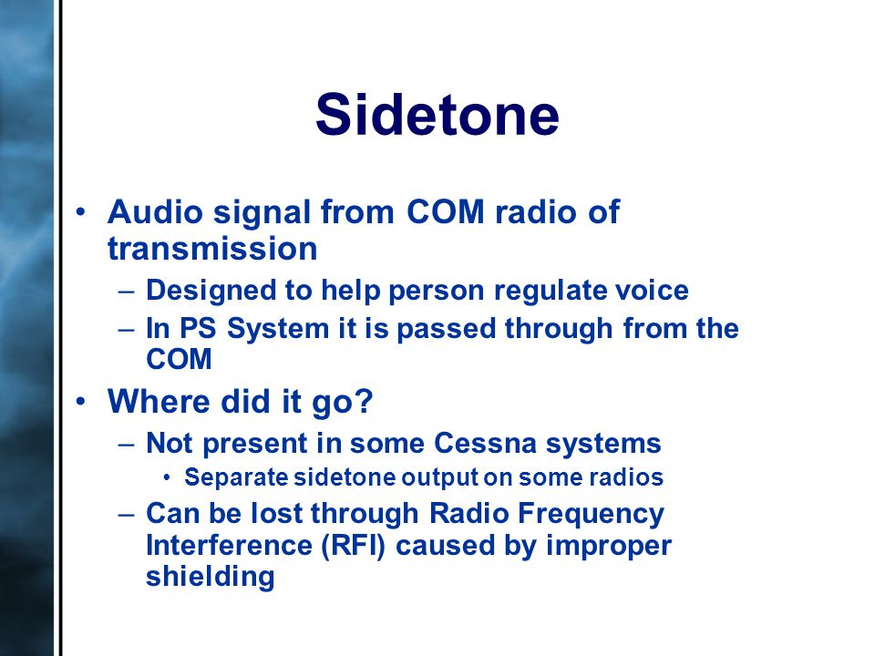 Sidetone Audio signal from COM radio of transmission –Designed to help person regulate voice –In PS System it is passed through from the COM Where did