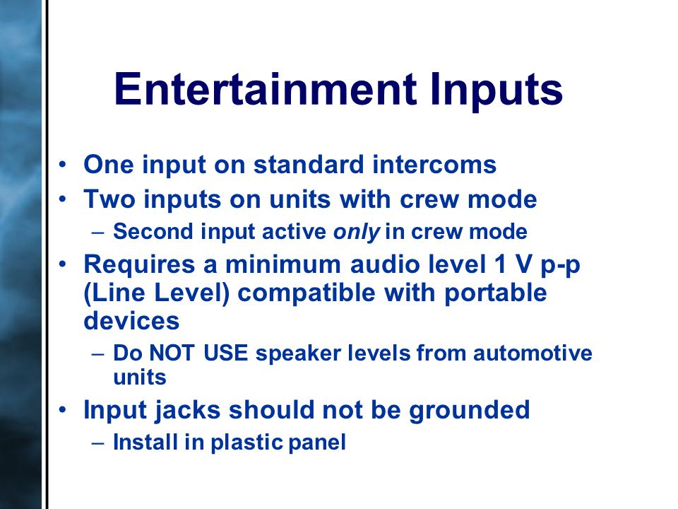 Entertainment Inputs One input on standard intercoms Two inputs on units with crew mode –Second input active only in crew mode Requires a minimum audio level 1 V p-p (Line Level) compatible with portable devices –Do NOT USE speaker levels from automotive units Input jacks should not be grounded –Install in plastic panel