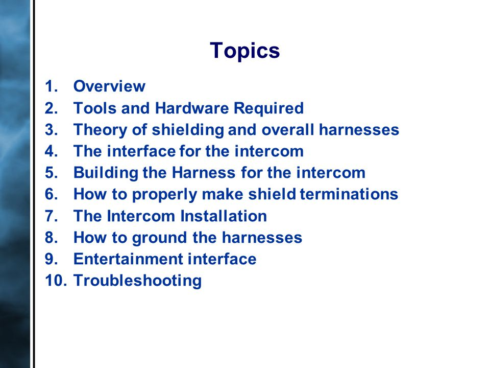 Topics 1.Overview 2.Tools and Hardware Required 3.Theory of shielding and overall harnesses 4.The interface for the intercom 5.Building the Harness fo