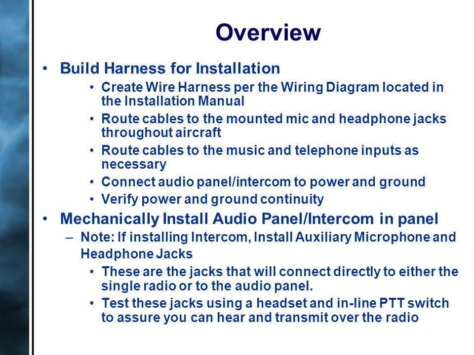 Overview Build Harness for Installation Create Wire Harness per the Wiring Diagram located in the Installation Manual Route cables to the mounted mic and headphone jacks throughout aircraft Route cables to the music and telephone inputs as necessary Connect audio panel/intercom to power and ground Verify power and ground continuity Mechanically Install Audio Panel/Intercom in panel –Note: If installing Intercom, Install Auxiliary Microphone and Headphone Jacks These are the jacks that will connect directly to either the single radio or to the audio panel.