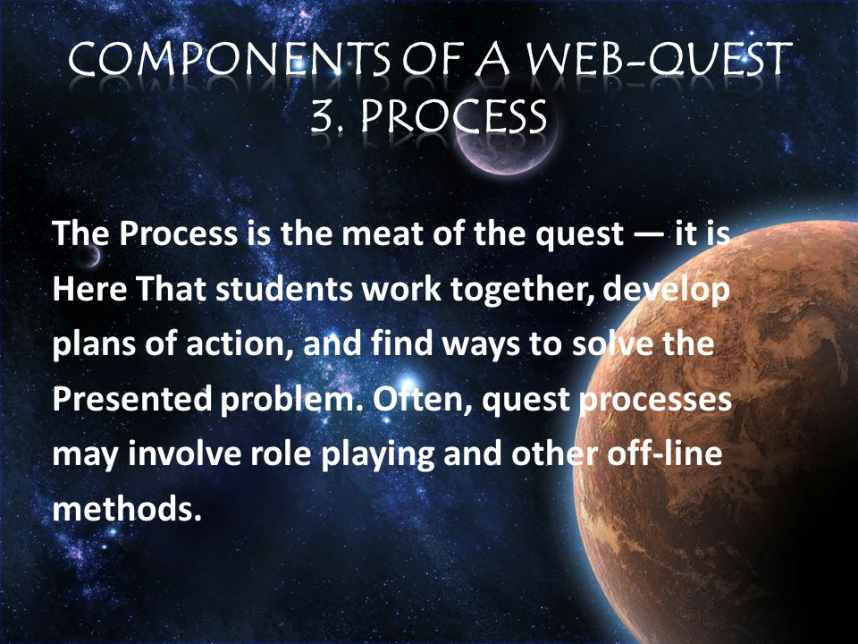 The Process is the meat of the quest — it is Here That students work together, develop plans of action, and find ways to solve the Presented problem.