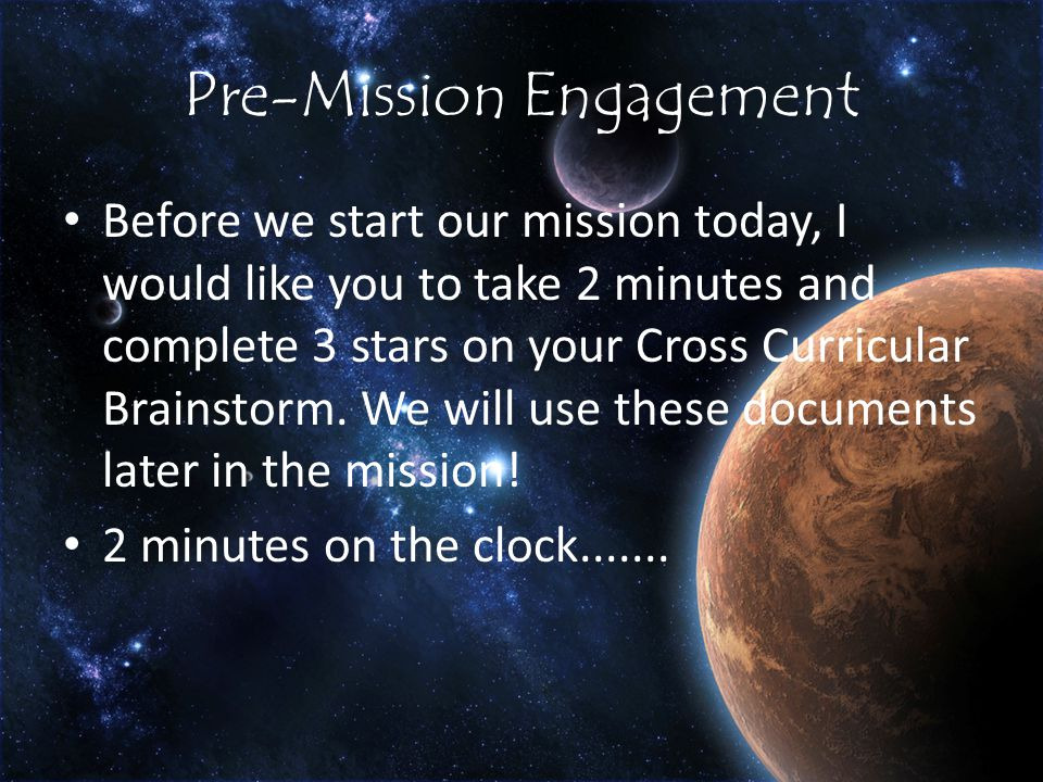 Pre-Mission Engagement Before we start our mission today, I would like you to take 2 minutes and complete 3 stars on your Cross Curricular Brainstorm.