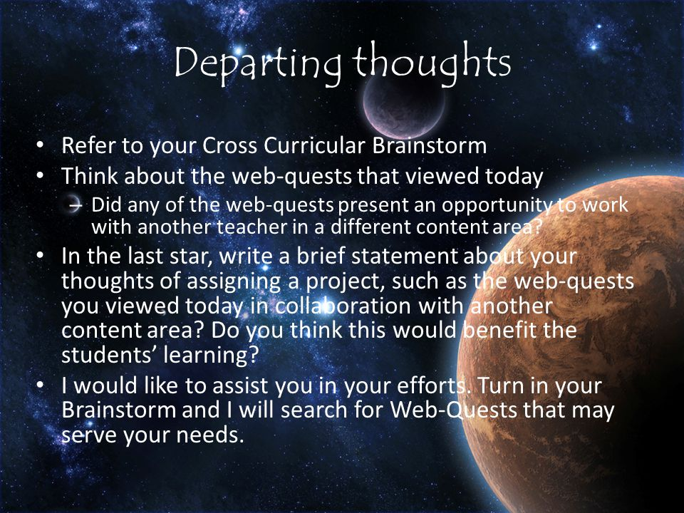 Departing thoughts Refer to your Cross Curricular Brainstorm Think about the web-quests that viewed today – Did any of the web-quests present an opportunity to work with another teacher in a different content area.