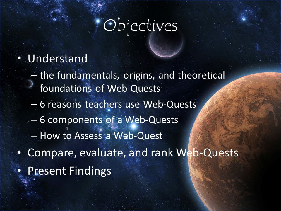 Objectives Understand – the fundamentals, origins, and theoretical foundations of Web-Quests – 6 reasons teachers use Web-Quests – 6 components of a Web-Quests – How to Assess a Web-Quest Compare, evaluate, and rank Web-Quests Present Findings