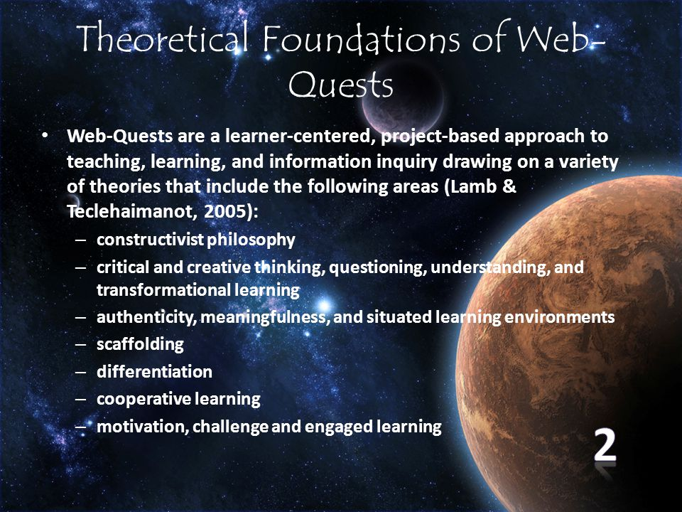 Theoretical Foundations of Web- Quests Web-Quests are a learner-centered, project-based approach to teaching, learning, and information inquiry drawing on a variety of theories that include the following areas (Lamb & Teclehaimanot, 2005): – constructivist philosophy – critical and creative thinking, questioning, understanding, and transformational learning – authenticity, meaningfulness, and situated learning environments – scaffolding – differentiation – cooperative learning – motivation, challenge and engaged learning