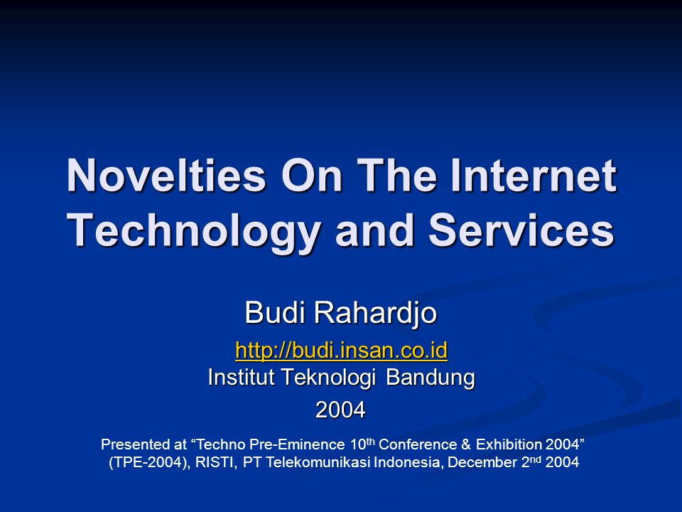 Novelties On The Internet Technology and Services Budi Rahardjo http://budi.insan.co.id http://budi.insan.co.id Institut Teknologi Bandung http://budi.insan.co.id2004 Presented at Techno Pre-Eminence 10 th Conference & Exhibition 2004 (TPE-2004), RISTI, PT Telekomunikasi Indonesia, December 2 nd 2004