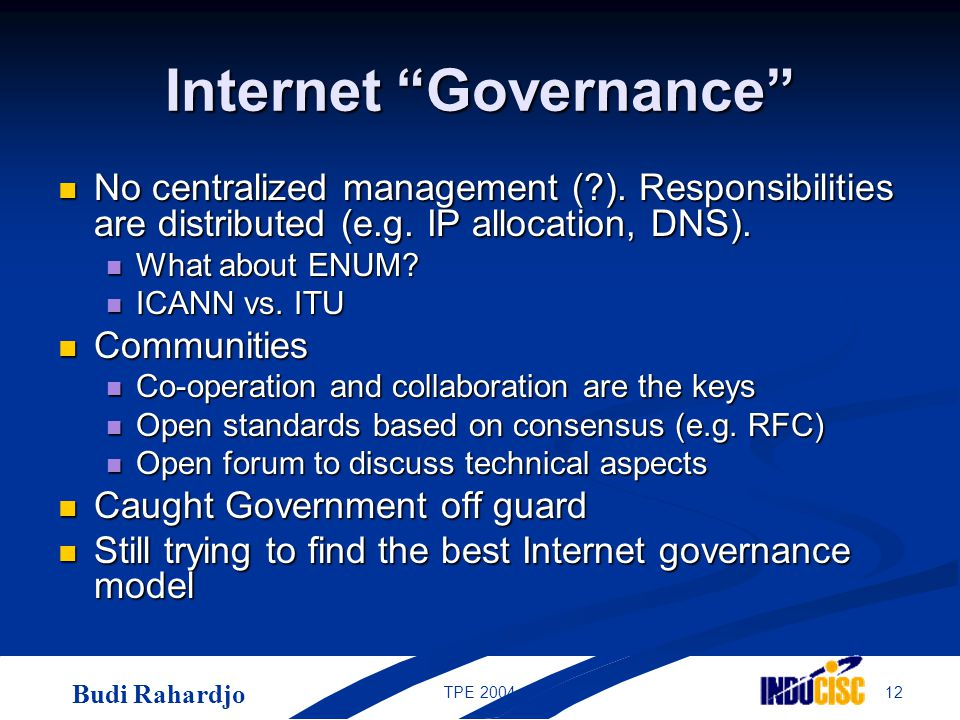 "Budi Rahardjo 12TPE 2004 Internet ""Governance"" No centralized management (?). Responsibilities are distributed (e.g. IP allocation, DNS). No centraliz"