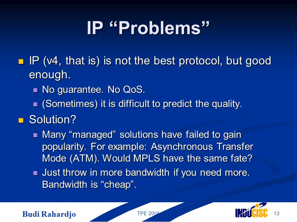 Budi Rahardjo 13TPE 2004 IP Problems IP (v4, that is) is not the best protocol, but good enough.
