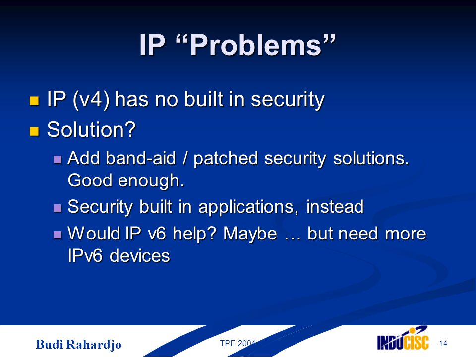 "Budi Rahardjo 14TPE 2004 IP ""Problems"" IP (v4) has no built in security IP (v4) has no built in security Solution? Solution? Add band-aid / patched se"