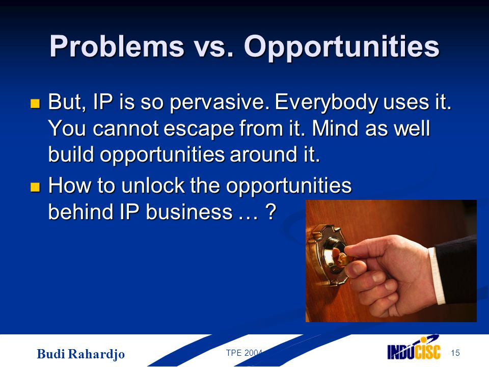 Budi Rahardjo 15TPE 2004 Problems vs. Opportunities But, IP is so pervasive. Everybody uses it. You cannot escape from it. Mind as well build opportun