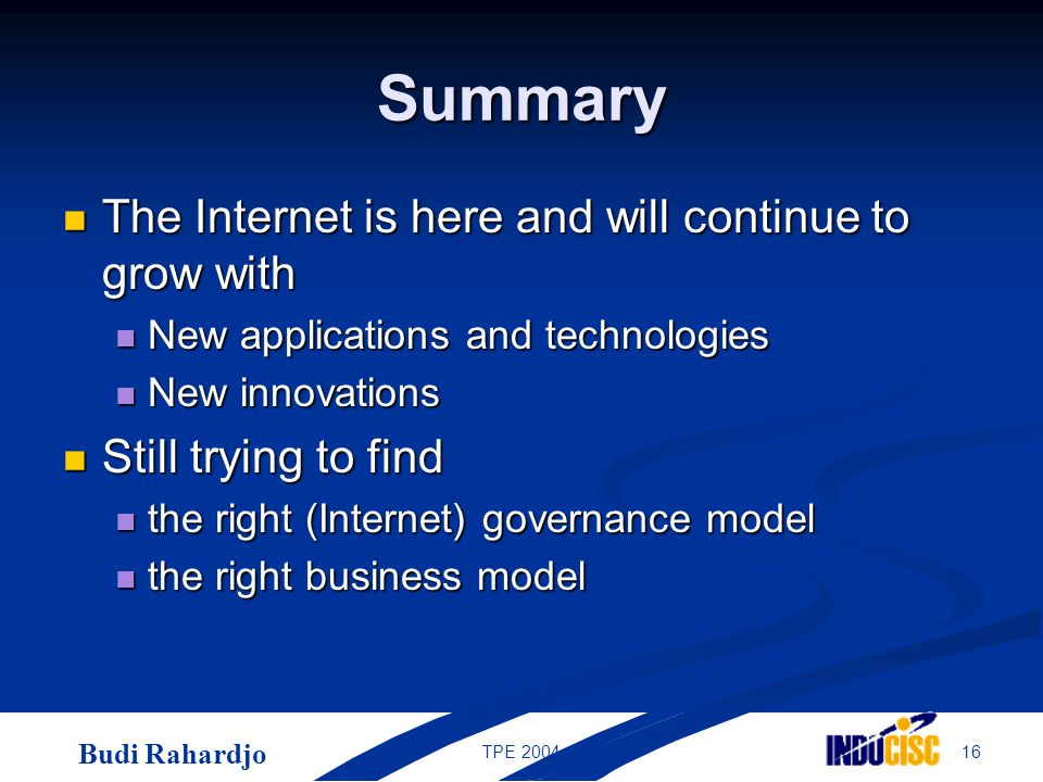 Budi Rahardjo 16TPE 2004 Summary The Internet is here and will continue to grow with The Internet is here and will continue to grow with New applicati
